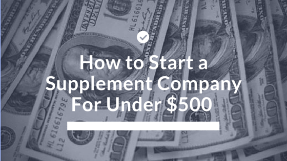 How to Start a Supplement Company For Under $500
